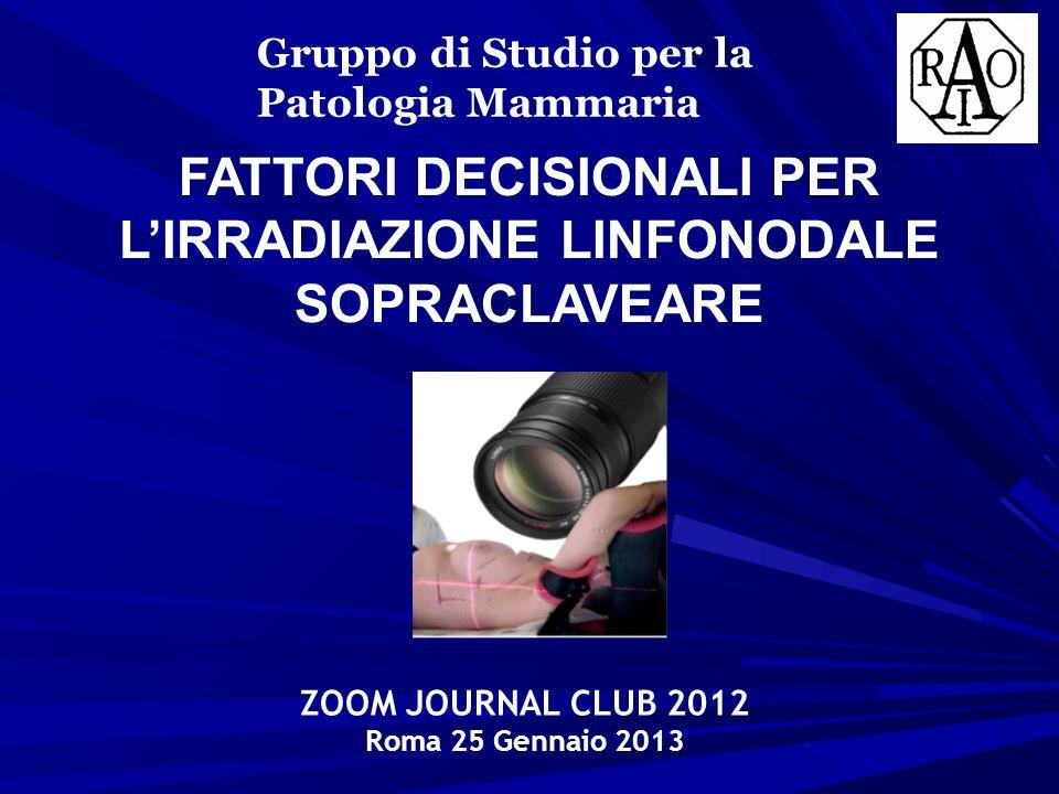 FATTORI DECISIONALI PER LIRRADIAZIONE LINFONODALE SOPRACLAVEARE Gruppo di Studio per la Patologia Mammaria ZOOM JOURNAL CLUB 2012 Roma 25 Gennaio 2013
