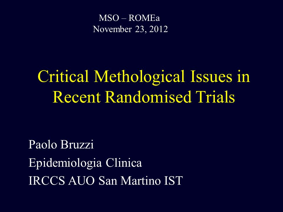 Critical Methological Issues in Recent Randomised Trials Paolo Bruzzi Epidemiologia Clinica IRCCS AUO San Martino IST MSO – ROMEa November 23, 2012