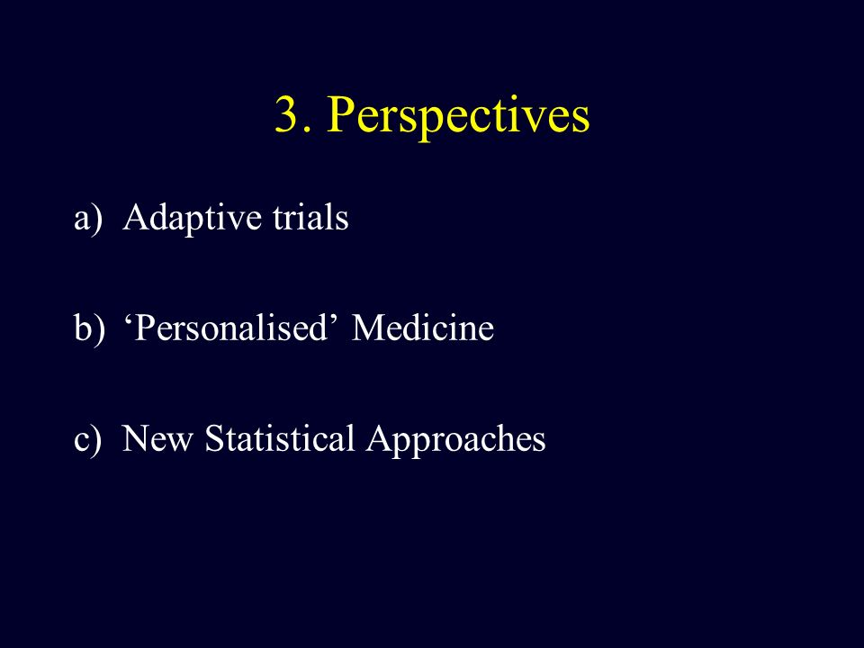 3. Perspectives a)Adaptive trials b)Personalised Medicine c)New Statistical Approaches