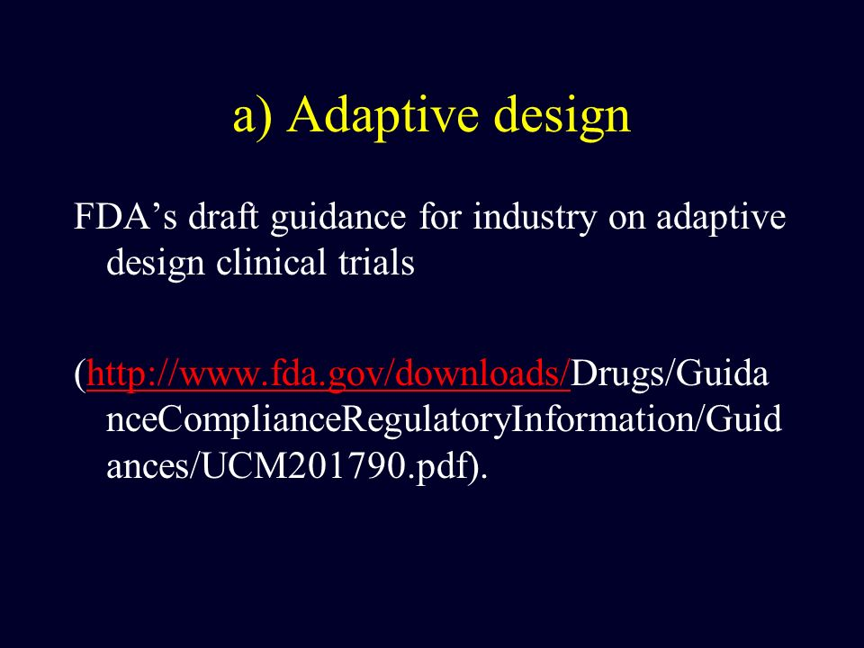 a) Adaptive design FDAs draft guidance for industry on adaptive design clinical trials (http://www.fda.gov/downloads/Drugs/Guida nceComplianceRegulato