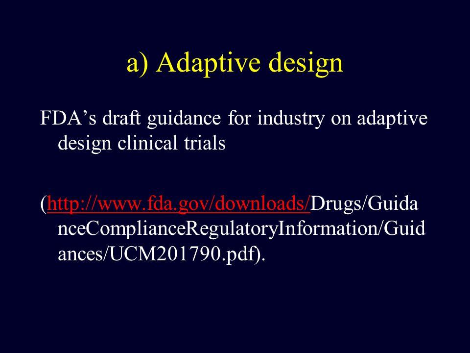 a) Adaptive design FDAs draft guidance for industry on adaptive design clinical trials (http://www.fda.gov/downloads/Drugs/Guida nceComplianceRegulatoryInformation/Guid ances/UCM201790.pdf).http://www.fda.gov/downloads/