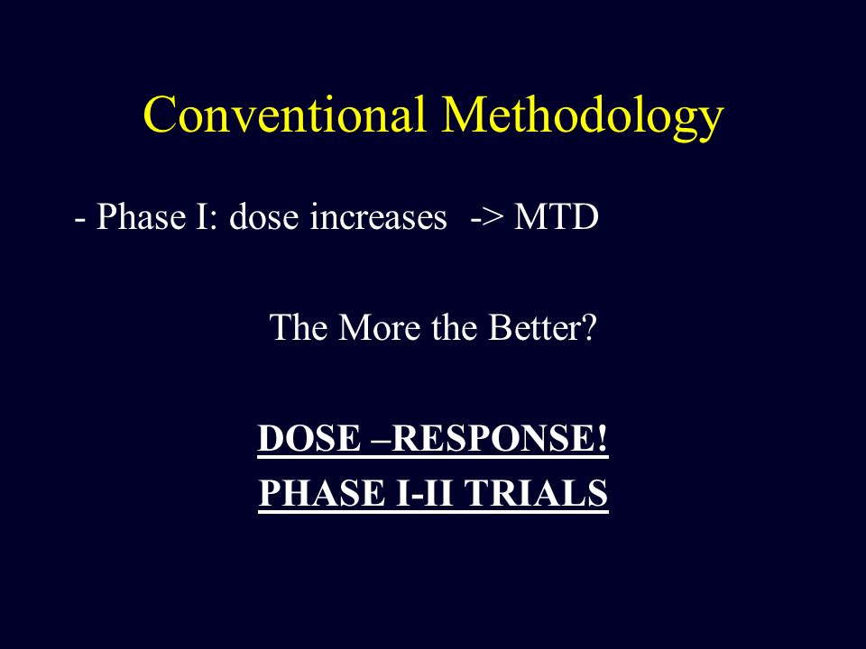 Conventional Methodology - Phase I: dose increases -> MTD The More the Better? DOSE –RESPONSE! PHASE I-II TRIALS