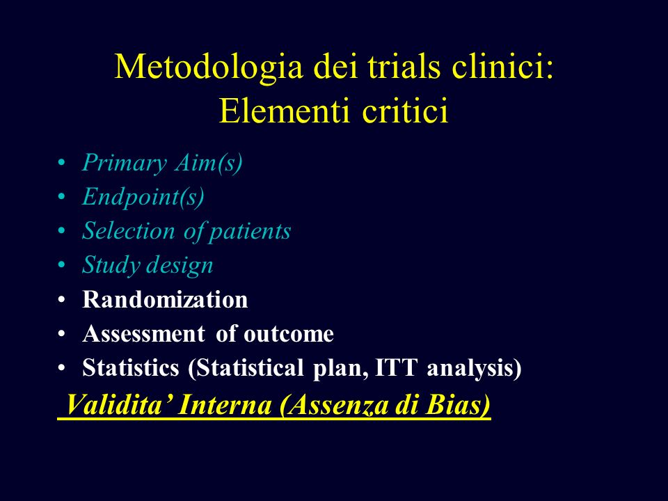 Metodologia dei trials clinici: Elementi critici Primary Aim(s) Endpoint(s) Selection of patients Study design Randomization Assessment of outcome Sta
