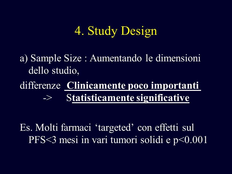 4. Study Design a) Sample Size : Aumentando le dimensioni dello studio, differenze Clinicamente poco importanti -> Statisticamente significative Es. M