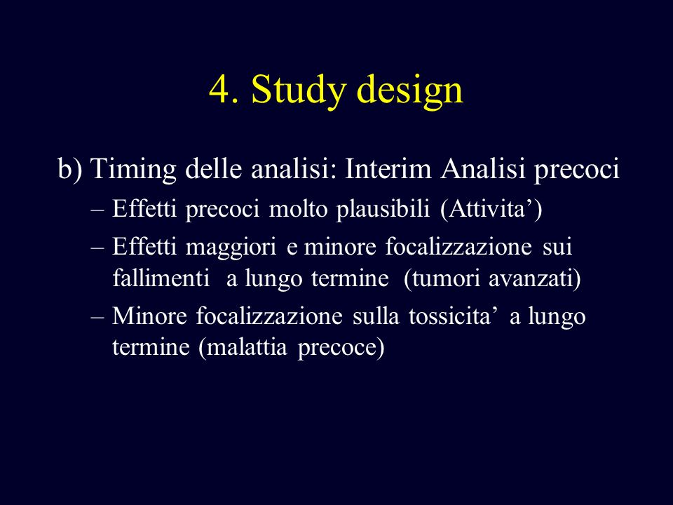 4. Study design b) Timing delle analisi: Interim Analisi precoci –Effetti precoci molto plausibili (Attivita) –Effetti maggiori e minore focalizzazion