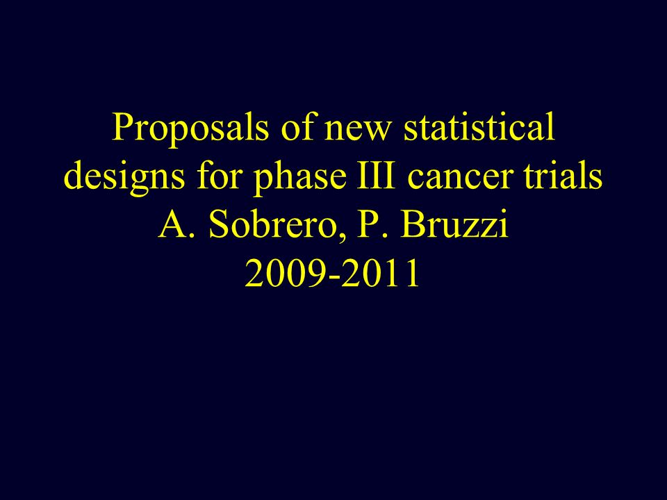 Proposals of new statistical designs for phase III cancer trials A. Sobrero, P. Bruzzi 2009-2011