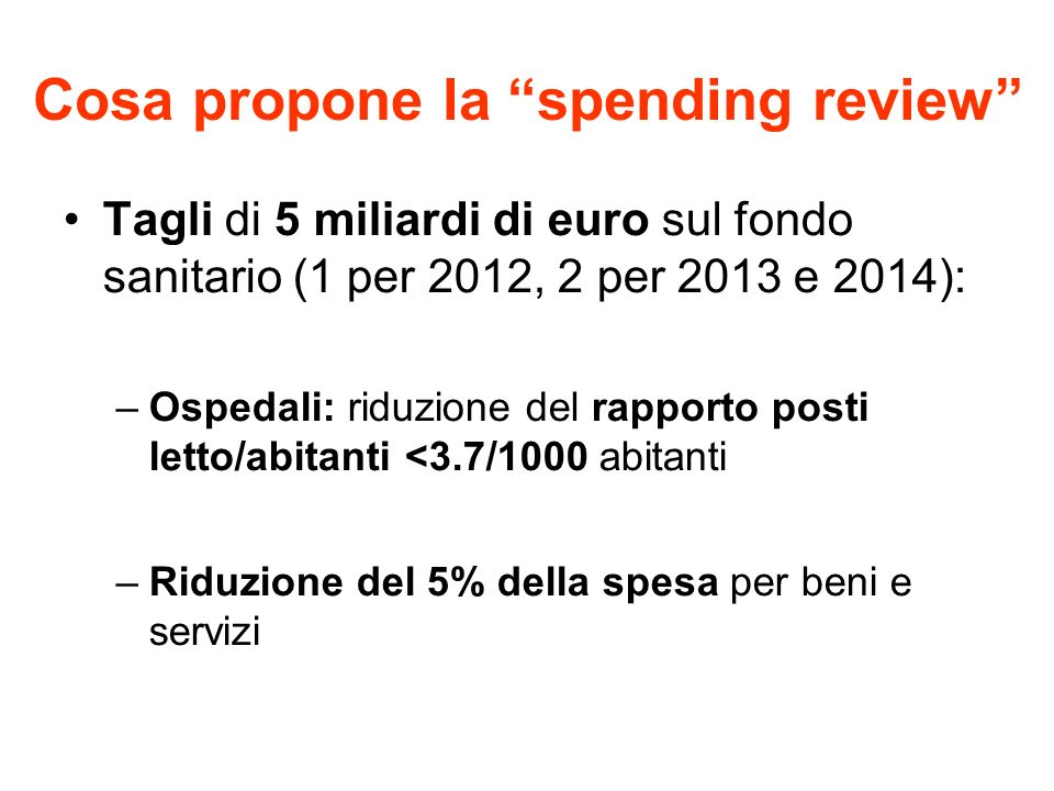 Cosa propone la spending review Tagli di 5 miliardi di euro sul fondo sanitario (1 per 2012, 2 per 2013 e 2014): –Ospedali: riduzione del rapporto pos