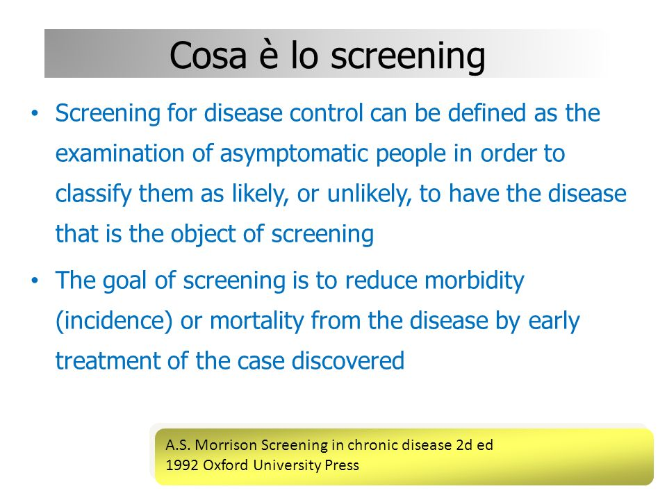 Cosa è lo screening Screening for disease control can be defined as the examination of asymptomatic people in order to classify them as likely, or unl