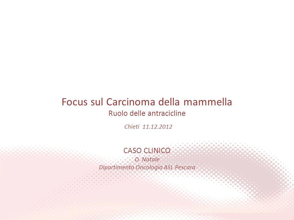 Focus sul Carcinoma della mammella Ruolo delle antracicline Chieti 11.12.2012 CASO CLINICO D. Natale Dipartimento Oncologia ASL Pescara