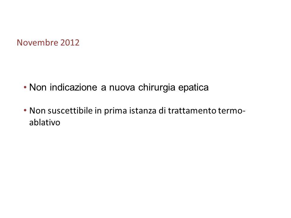 Novembre 2012 Non indicazione a nuova chirurgia epatica Non suscettibile in prima istanza di trattamento termo- ablativo