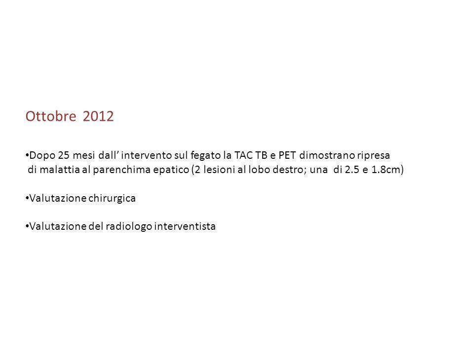 Ottobre 2012 Dopo 25 mesi dall intervento sul fegato la TAC TB e PET dimostrano ripresa di malattia al parenchima epatico (2 lesioni al lobo destro; u