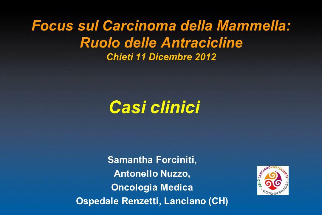Focus sul Carcinoma della Mammella: Ruolo delle Antracicline Chieti 11 Dicembre 2012 Casi clinici Samantha Forciniti, Antonello Nuzzo, Oncologia Medic