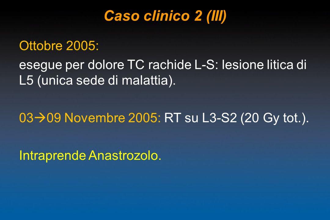 Caso clinico 2 (III) Ottobre 2005: esegue per dolore TC rachide L-S: lesione litica di L5 (unica sede di malattia). 03 09 Novembre 2005: RT su L3-S2 (