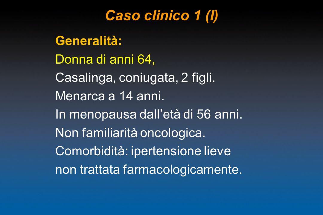 Generalità: Donna di anni 64, Casalinga, coniugata, 2 figli. Menarca a 14 anni. In menopausa dalletà di 56 anni. Non familiarità oncologica. Comorbidi