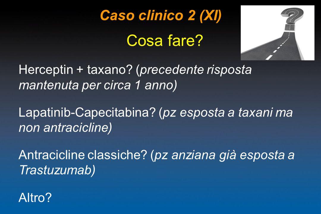 Caso clinico 2 (XI) Cosa fare? Herceptin + taxano? (precedente risposta mantenuta per circa 1 anno) Lapatinib-Capecitabina? (pz esposta a taxani ma no