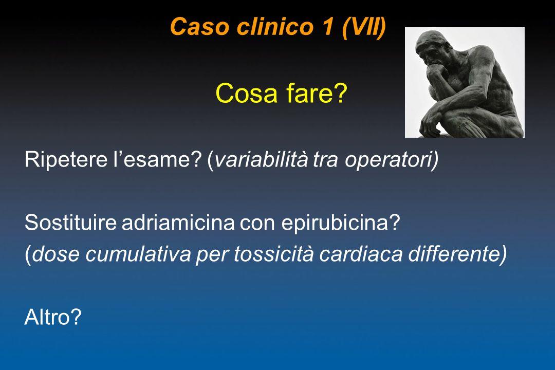 Caso clinico 1 (VII) Cosa fare? Ripetere lesame? (variabilità tra operatori) Sostituire adriamicina con epirubicina? (dose cumulativa per tossicità ca