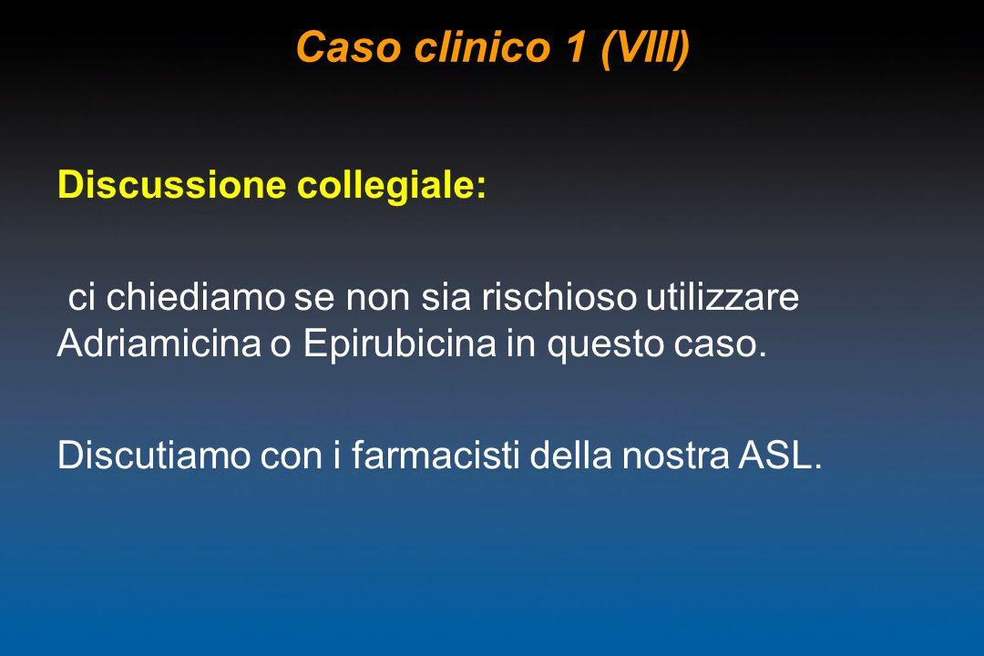 Caso clinico 1 (VIII) Discussione collegiale: ci chiediamo se non sia rischioso utilizzare Adriamicina o Epirubicina in questo caso. Discutiamo con i