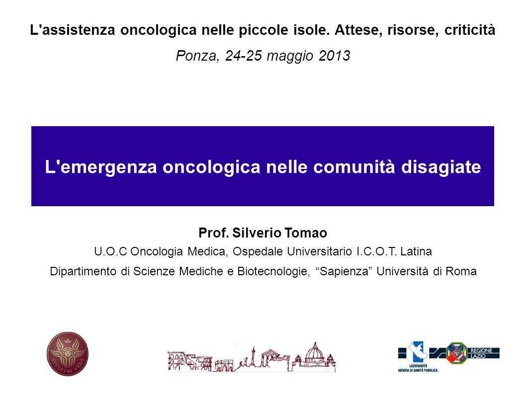 L'assistenza oncologica nelle piccole isole. Attese, risorse, criticità Ponza, 24-25 maggio 2013 L'emergenza oncologica nelle comunità disagiate Prof.