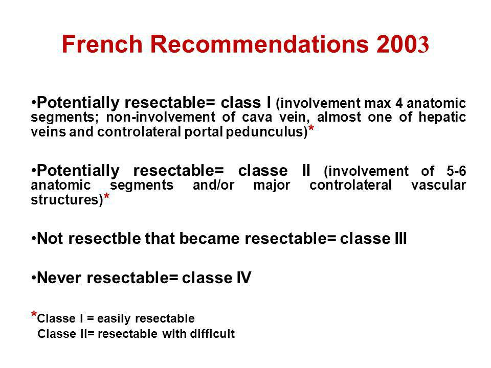 French Recommendations 200 3 Potentially resectable= class I (involvement max 4 anatomic segments; non-involvement of cava vein, almost one of hepatic
