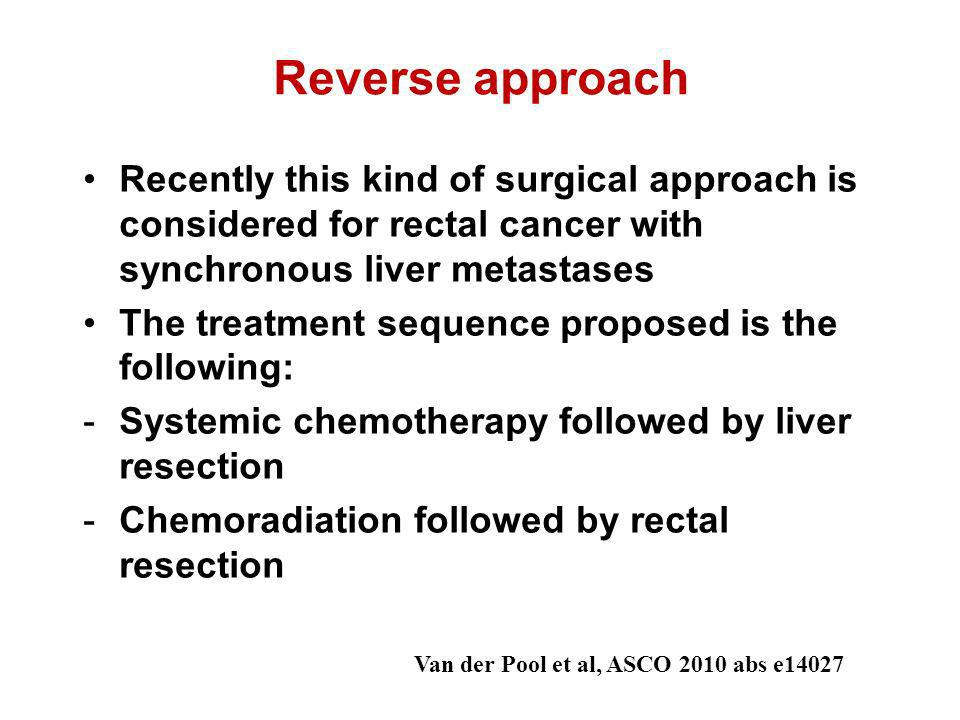 Reverse approach Recently this kind of surgical approach is considered for rectal cancer with synchronous liver metastases The treatment sequence prop