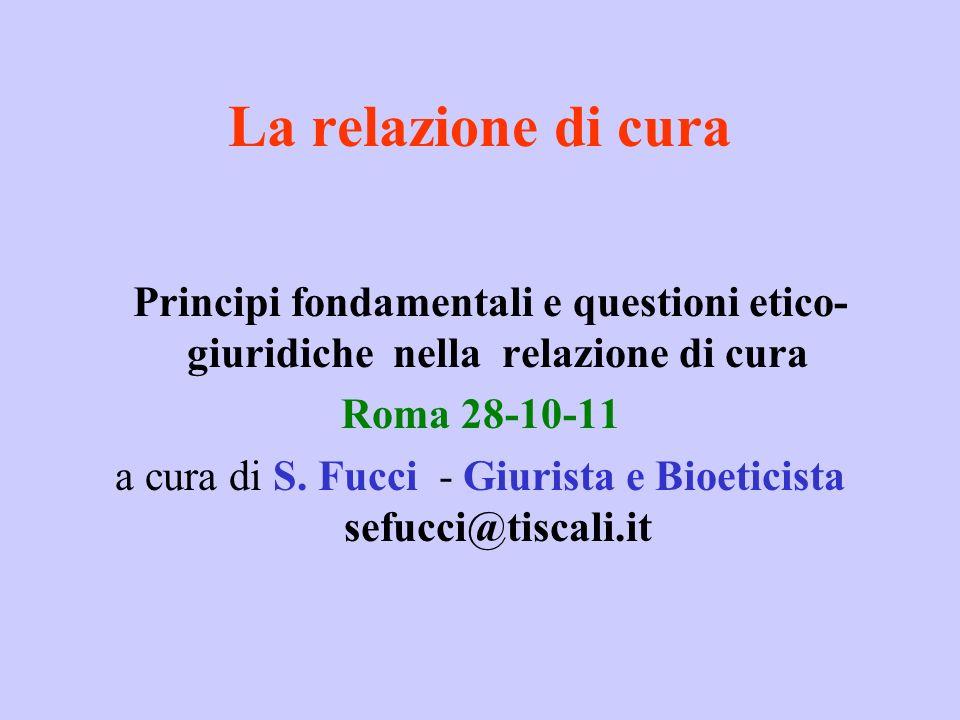 La relazione di cura Principi fondamentali e questioni etico- giuridiche nella relazione di cura Roma 28-10-11 a cura di S. Fucci - Giurista e Bioetic