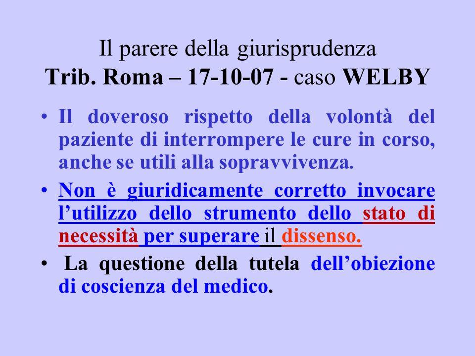 Il parere della giurisprudenza Trib. Roma – 17-10-07 - caso WELBY Il doveroso rispetto della volontà del paziente di interrompere le cure in corso, an