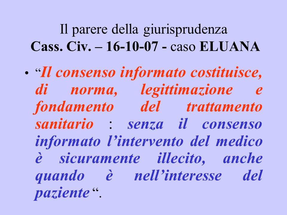 Il parere della giurisprudenza Cass. Civ. – 16-10-07 - caso ELUANA Il consenso informato costituisce, di norma, legittimazione e fondamento del tratta