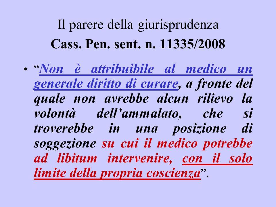 Il parere della giurisprudenza Cass. Pen. sent. n. 11335/2008 Non è attribuibile al medico un generale diritto di curare, a fronte del quale non avreb
