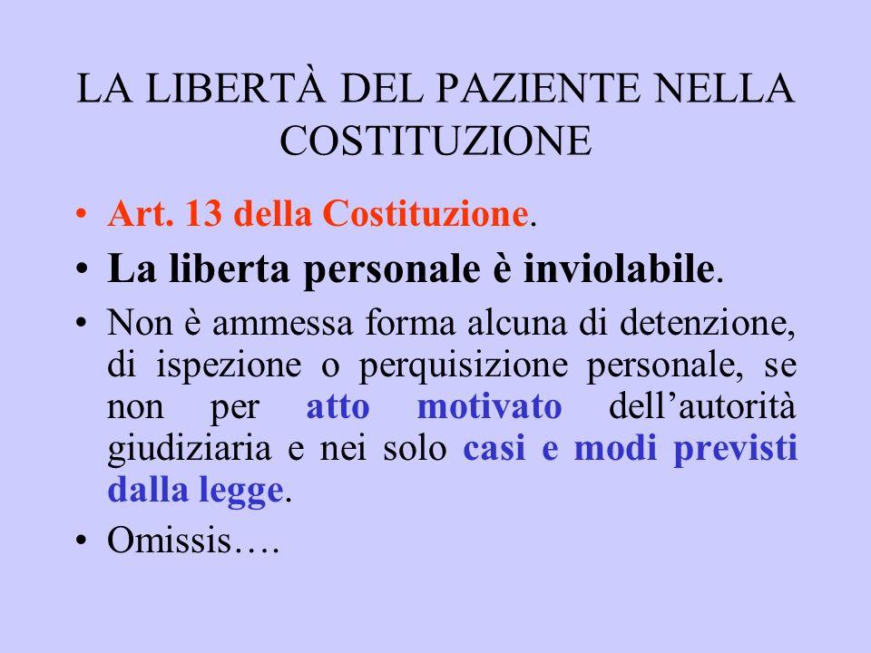 LA LIBERTÀ DEL PAZIENTE NELLA COSTITUZIONE Art. 13 della Costituzione. La liberta personale è inviolabile. Non è ammessa forma alcuna di detenzione, d