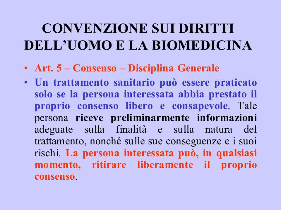 CONVENZIONE SUI DIRITTI DELLUOMO E LA BIOMEDICINA Art. 5 – Consenso – Disciplina Generale Un trattamento sanitario può essere praticato solo se la per