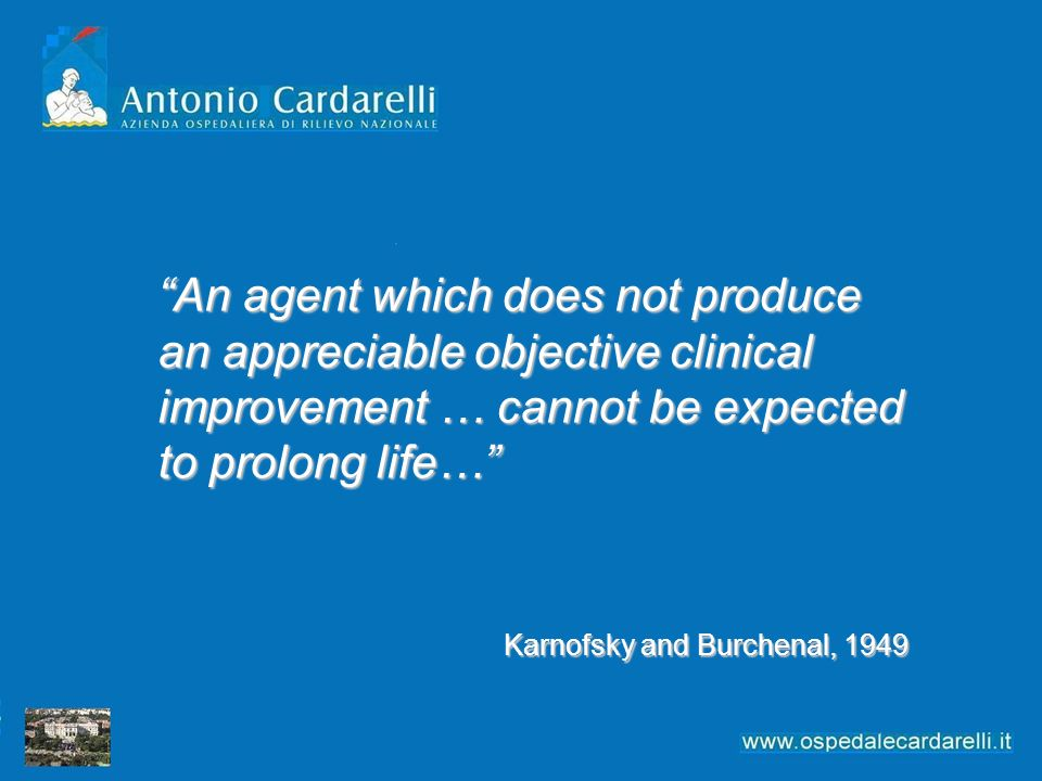 An agent which does not produce an appreciable objective clinical improvement … cannot be expected to prolong life… Karnofsky and Burchenal, 1949