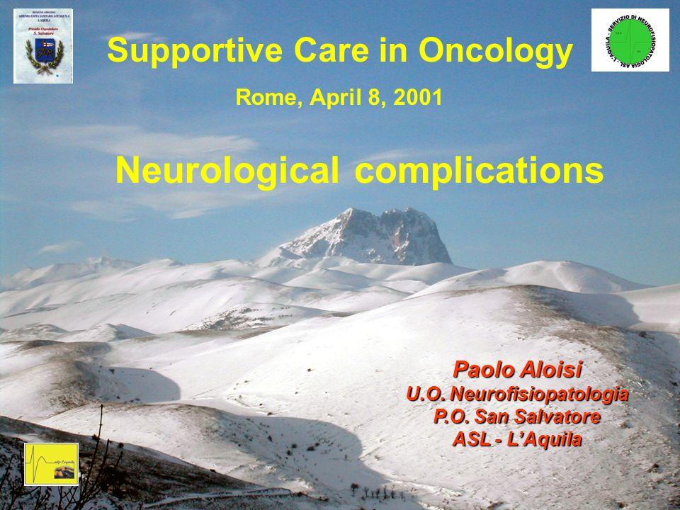Supportive Care in Oncology Rome, April 8, 2001 Neurological complications Paolo Aloisi U.O. Neurofisiopatologia P.O. San Salvatore ASL - LAquila