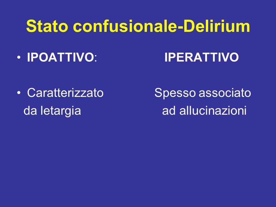 Stato confusionale-Delirium IPOATTIVO: IPERATTIVO Caratterizzato Spesso associato da letargia ad allucinazioni