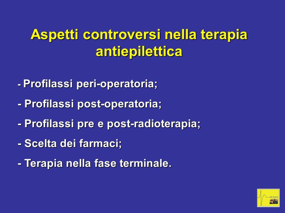 Aspetti controversi nella terapia antiepilettica - Profilassi peri-operatoria; - Profilassi post-operatoria; - Profilassi pre e post-radioterapia; - S