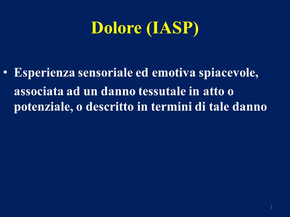 1 Dolore (IASP) Esperienza sensoriale ed emotiva spiacevole, associata ad un danno tessutale in atto o potenziale, o descritto in termini di tale danno