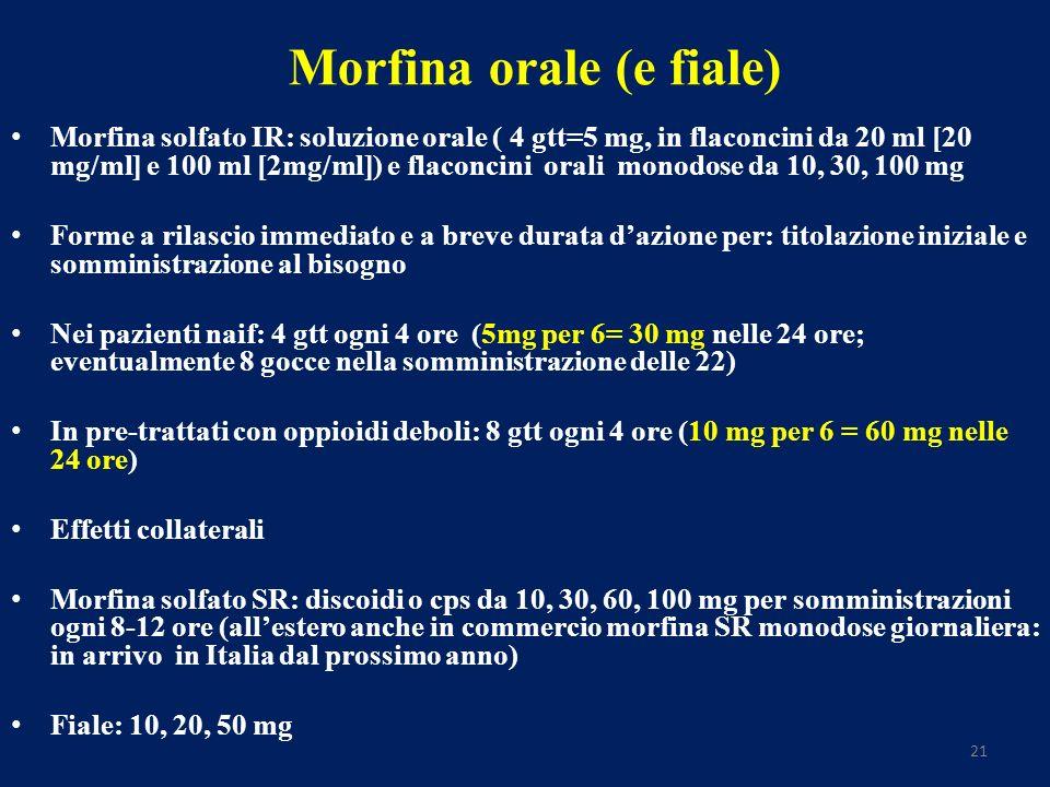 21 Morfina orale (e fiale) Morfina solfato IR: soluzione orale ( 4 gtt=5 mg, in flaconcini da 20 ml [20 mg/ml] e 100 ml [2mg/ml]) e flaconcini orali monodose da 10, 30, 100 mg Forme a rilascio immediato e a breve durata dazione per: titolazione iniziale e somministrazione al bisogno Nei pazienti naif: 4 gtt ogni 4 ore (5mg per 6= 30 mg nelle 24 ore; eventualmente 8 gocce nella somministrazione delle 22) In pre-trattati con oppioidi deboli: 8 gtt ogni 4 ore (10 mg per 6 = 60 mg nelle 24 ore) Effetti collaterali Morfina solfato SR: discoidi o cps da 10, 30, 60, 100 mg per somministrazioni ogni 8-12 ore (allestero anche in commercio morfina SR monodose giornaliera: in arrivo in Italia dal prossimo anno) Fiale: 10, 20, 50 mg