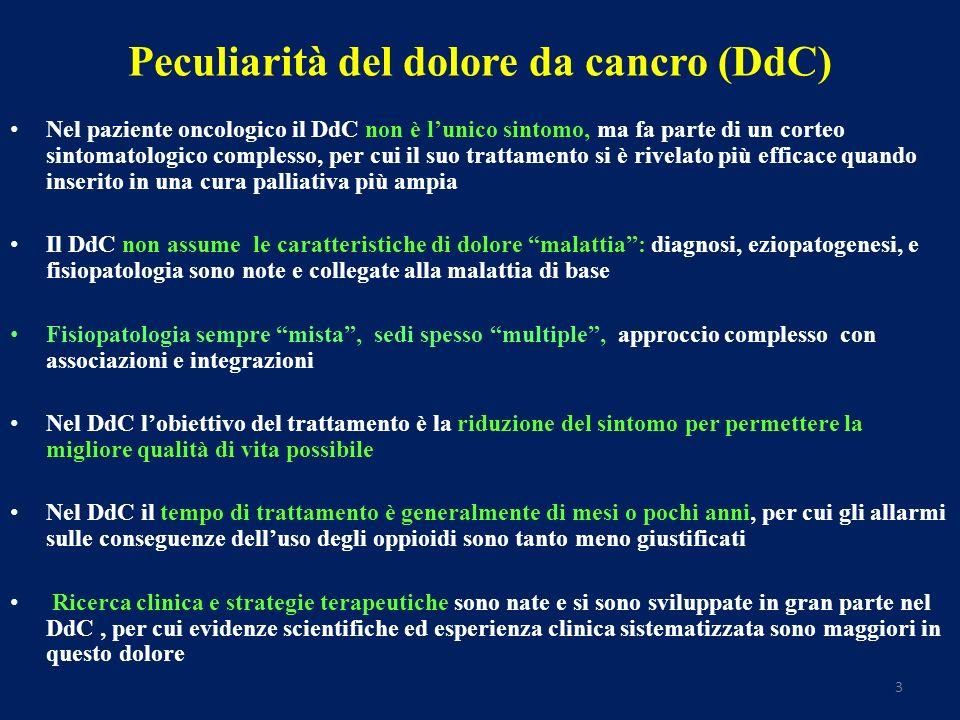 3 Peculiarità del dolore da cancro (DdC) Nel paziente oncologico il DdC non è lunico sintomo, ma fa parte di un corteo sintomatologico complesso, per cui il suo trattamento si è rivelato più efficace quando inserito in una cura palliativa più ampia Il DdC non assume le caratteristiche di dolore malattia: diagnosi, eziopatogenesi, e fisiopatologia sono note e collegate alla malattia di base Fisiopatologia sempre mista, sedi spesso multiple, approccio complesso con associazioni e integrazioni Nel DdC lobiettivo del trattamento è la riduzione del sintomo per permettere la migliore qualità di vita possibile Nel DdC il tempo di trattamento è generalmente di mesi o pochi anni, per cui gli allarmi sulle conseguenze delluso degli oppioidi sono tanto meno giustificati Ricerca clinica e strategie terapeutiche sono nate e si sono sviluppate in gran parte nel DdC, per cui evidenze scientifiche ed esperienza clinica sistematizzata sono maggiori in questo dolore
