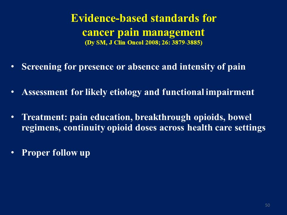 50 Evidence-based standards for cancer pain management (Dy SM, J Clin Oncol 2008; 26: 3879-3885) Screening for presence or absence and intensity of pa