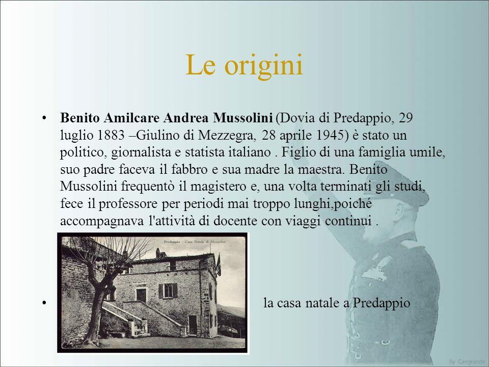 Le origini Benito Amilcare Andrea Mussolini (Dovia di Predappio, 29 luglio 1883 –Giulino di Mezzegra, 28 aprile 1945) è stato un politico, giornalista e statista italiano.