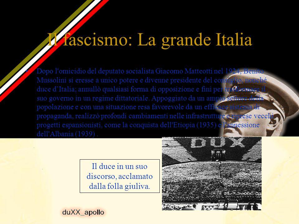 Il fascismo: La grande Italia Dopo l omicidio del deputato socialista Giacomo Matteotti nel 1924, Benito Mussolini si eresse a unico potere e divenne presidente del consiglio, nonché duce dItalia; annullò qualsiasi forma di opposizione e finì per trasformare il suo governo in un regime dittatoriale.