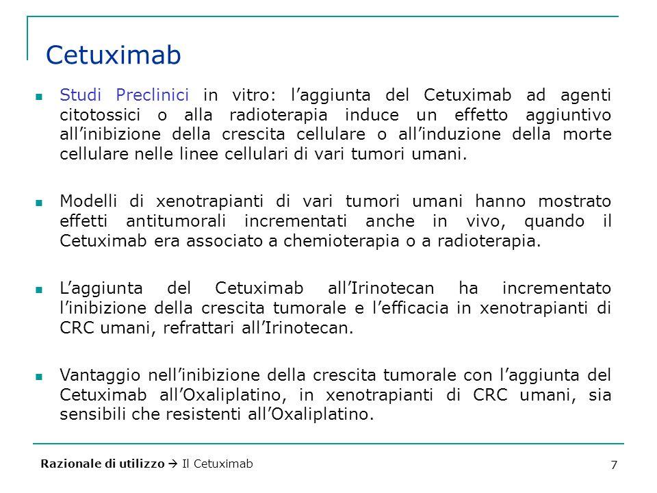 7 Cetuximab Studi Preclinici in vitro: laggiunta del Cetuximab ad agenti citotossici o alla radioterapia induce un effetto aggiuntivo allinibizione della crescita cellulare o allinduzione della morte cellulare nelle linee cellulari di vari tumori umani.