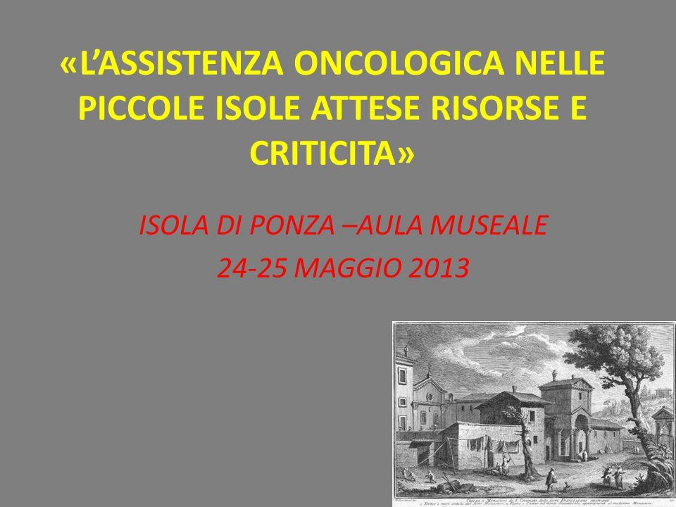 «LASSISTENZA ONCOLOGICA NELLE PICCOLE ISOLE ATTESE RISORSE E CRITICITA» ISOLA DI PONZA –AULA MUSEALE 24-25 MAGGIO 2013
