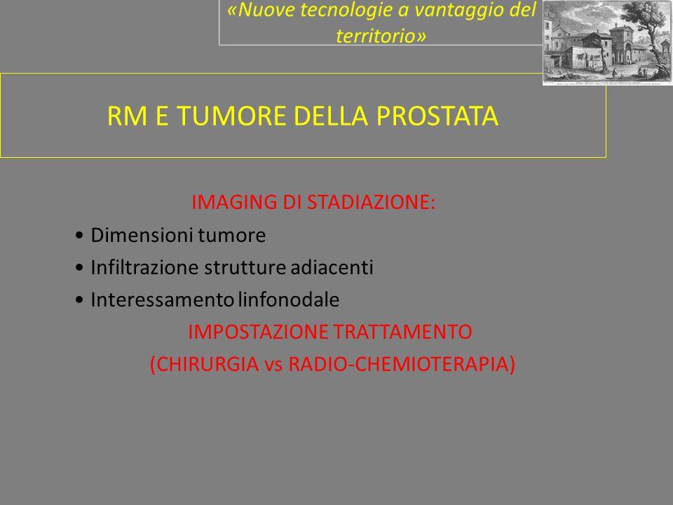 RM E TUMORE DELLA PROSTATA IMAGING DI STADIAZIONE: Dimensioni tumore Infiltrazione strutture adiacenti Interessamento linfonodale IMPOSTAZIONE TRATTAMENTO (CHIRURGIA vs RADIO-CHEMIOTERAPIA)