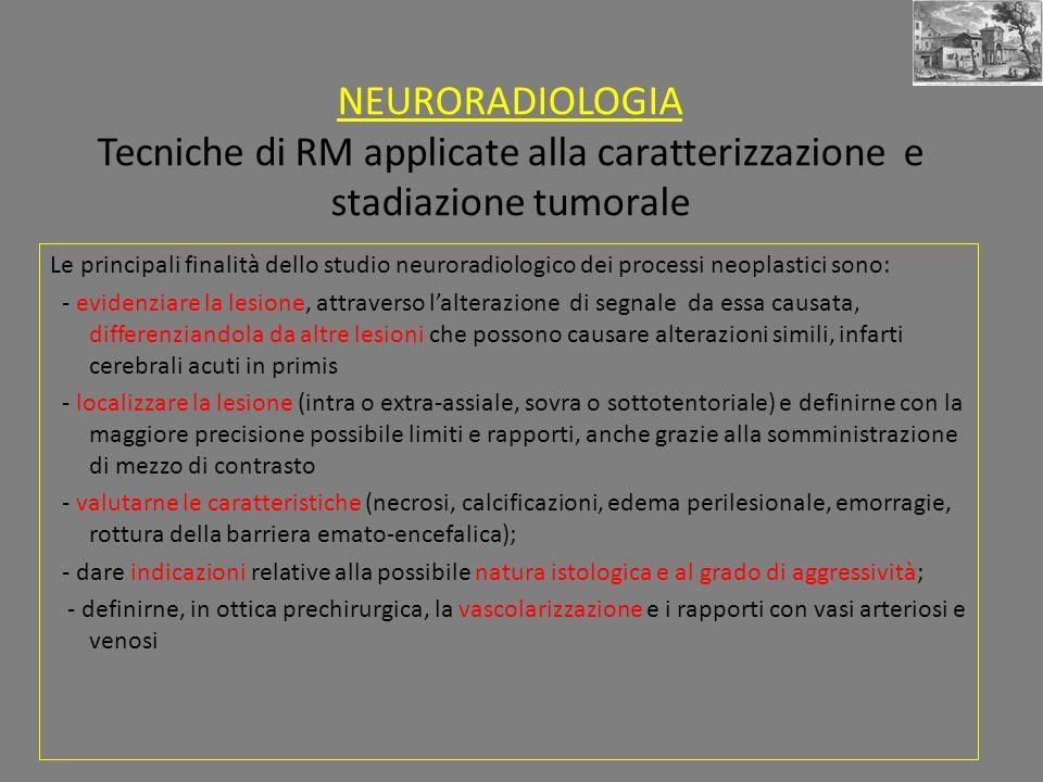 NEURORADIOLOGIA Tecniche di RM applicate alla caratterizzazione e stadiazione tumorale Le principali finalità dello studio neuroradiologico dei proces