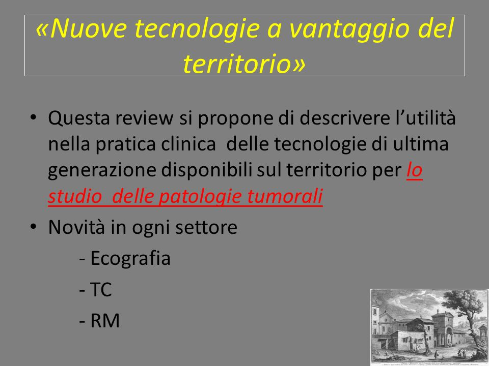 «Nuove tecnologie a vantaggio del territorio» Questa review si propone di descrivere lutilità nella pratica clinica delle tecnologie di ultima generazione disponibili sul territorio per lo studio delle patologie tumorali Novità in ogni settore - Ecografia - TC - RM