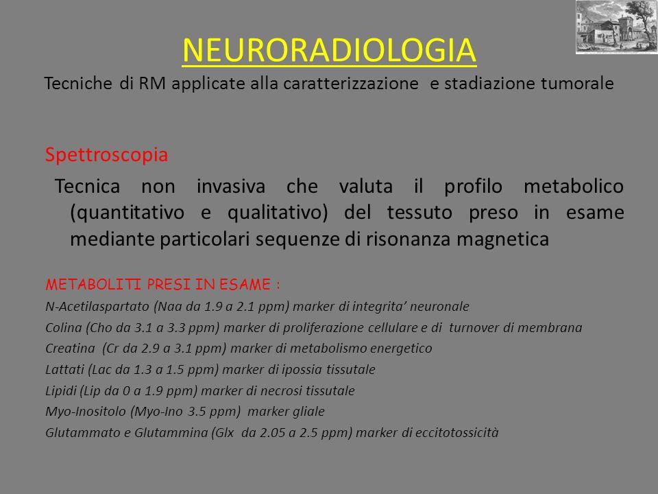 NEURORADIOLOGIA Tecniche di RM applicate alla caratterizzazione e stadiazione tumorale Spettroscopia Tecnica non invasiva che valuta il profilo metabolico (quantitativo e qualitativo) del tessuto preso in esame mediante particolari sequenze di risonanza magnetica METABOLITI PRESI IN ESAME : N-Acetilaspartato (Naa da 1.9 a 2.1 ppm) marker di integrita neuronale Colina (Cho da 3.1 a 3.3 ppm) marker di proliferazione cellulare e di turnover di membrana Creatina (Cr da 2.9 a 3.1 ppm) marker di metabolismo energetico Lattati (Lac da 1.3 a 1.5 ppm) marker di ipossia tissutale Lipidi (Lip da 0 a 1.9 ppm) marker di necrosi tissutale Myo-Inositolo (Myo-Ino 3.5 ppm) marker gliale Glutammato e Glutammina (Glx da 2.05 a 2.5 ppm) marker di eccitotossicità
