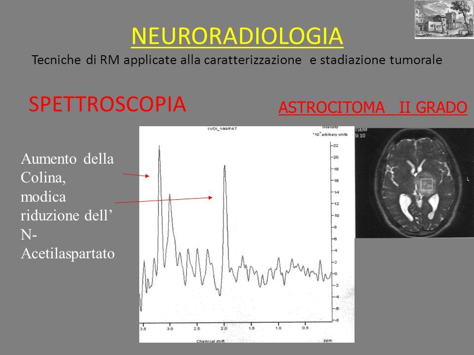 NEURORADIOLOGIA Tecniche di RM applicate alla caratterizzazione e stadiazione tumorale SPETTROSCOPIA Aumento della Colina, modica riduzione dell N- Acetilaspartato ASTROCITOMA II GRADO