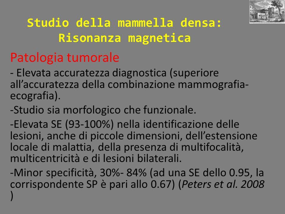 Studio della mammella densa: Risonanza magnetica Patologia tumorale - Elevata accuratezza diagnostica (superiore allaccuratezza della combinazione mammografia- ecografia).