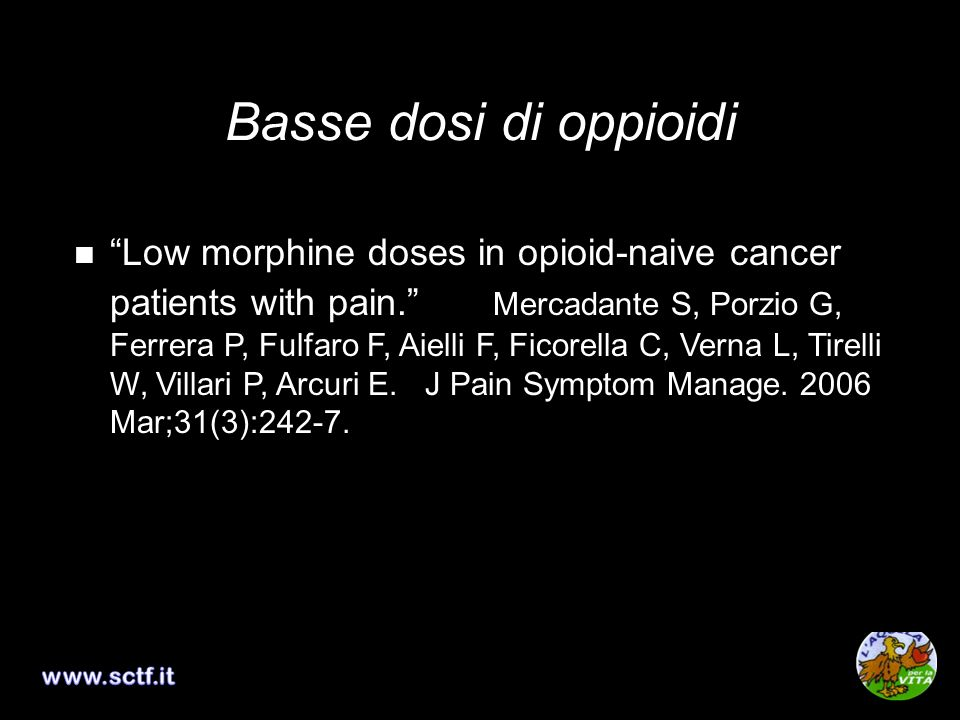 Basse dosi di oppioidi Low doses of transdermal fentanyl in opioid- naive patients with cancer pain. Mercadante S, Porzio G, Ferrera P, Aielli F, Adil