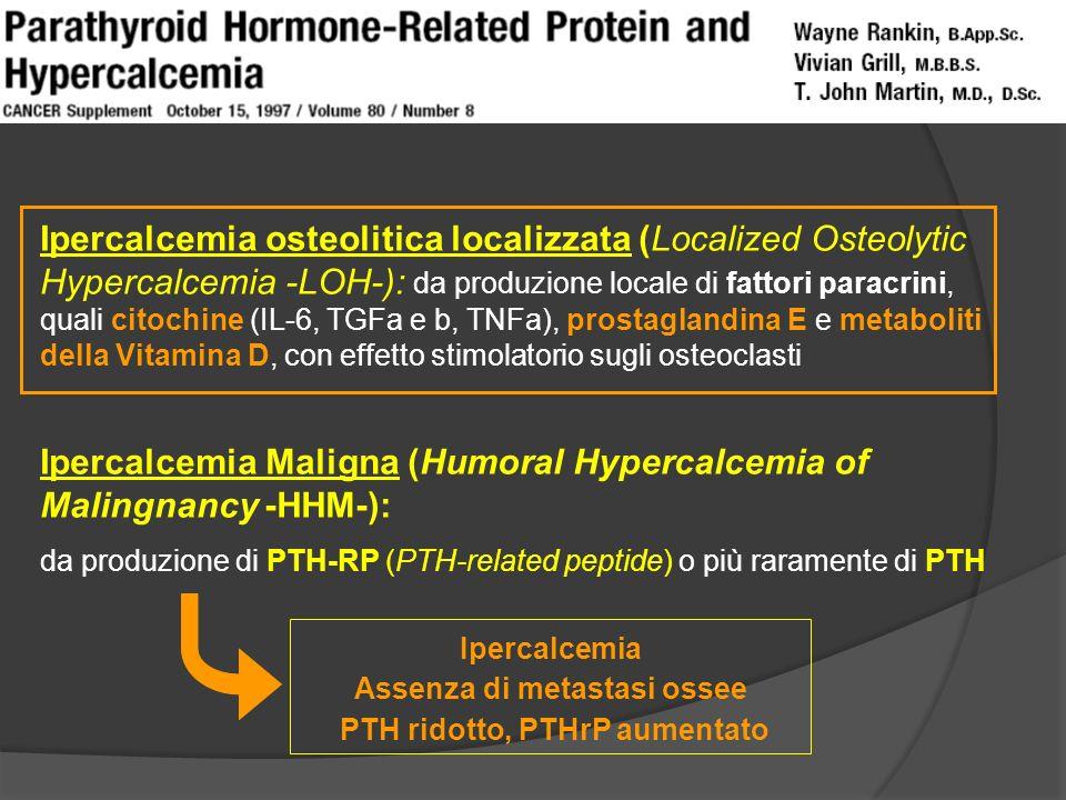 Ipercalcemia osteolitica localizzata (Localized Osteolytic Hypercalcemia -LOH-): da produzione locale di fattori paracrini, quali citochine (IL-6, TGFa e b, TNFa), prostaglandina E e metaboliti della Vitamina D, con effetto stimolatorio sugli osteoclasti Ipercalcemia Maligna (Humoral Hypercalcemia of Malingnancy -HHM-): da produzione di PTH-RP (PTH-related peptide) o più raramente di PTH Ipercalcemia Assenza di metastasi ossee PTH ridotto, PTHrP aumentato